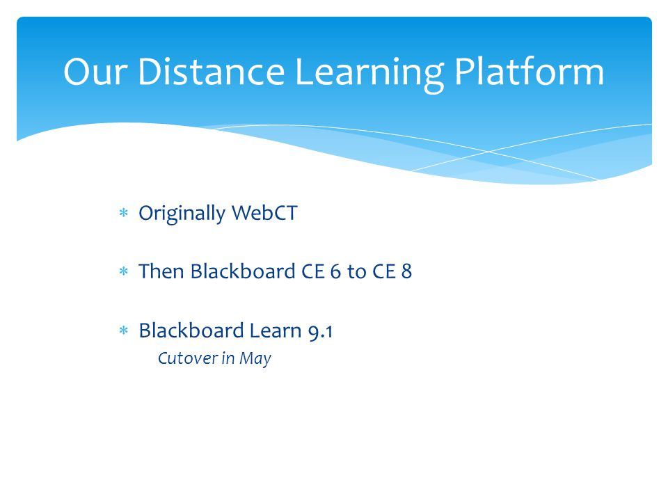  Originally WebCT  Then Blackboard CE 6 to CE 8  Blackboard Learn 9.1 Cutover in May Our Distance Learning Platform