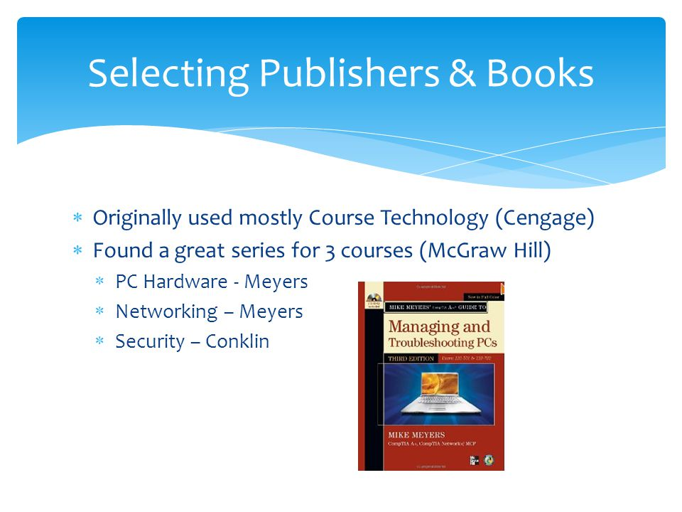  Originally used mostly Course Technology (Cengage)  Found a great series for 3 courses (McGraw Hill)  PC Hardware - Meyers  Networking – Meyers  Security – Conklin Selecting Publishers & Books
