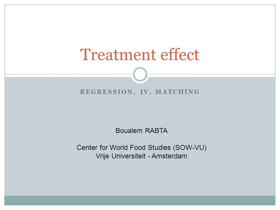 REGRESSION, IV, MATCHING Treatment effect Boualem RABTA Center for World Food Studies (SOW-VU) Vrije Universiteit - Amsterdam