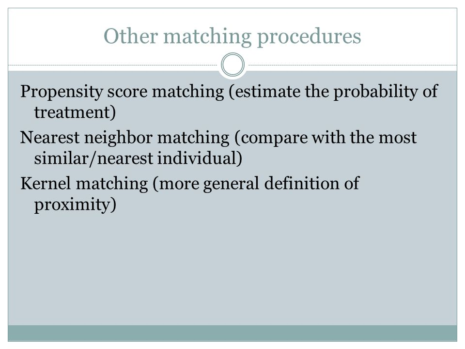 Other matching procedures Propensity score matching (estimate the probability of treatment) Nearest neighbor matching (compare with the most similar/nearest individual) Kernel matching (more general definition of proximity)