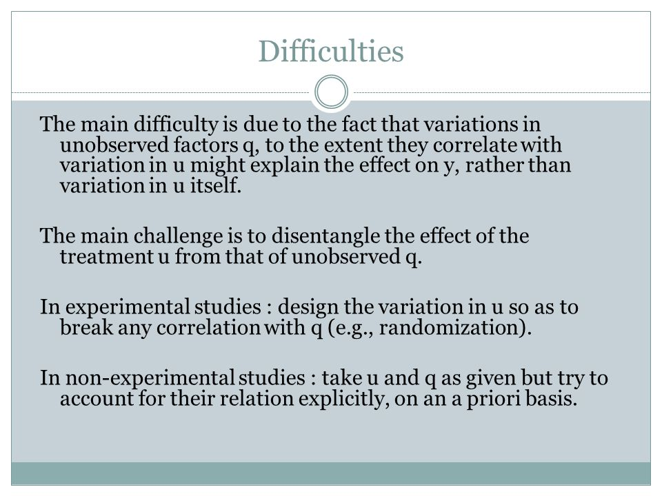 The main difficulty is due to the fact that variations in unobserved factors q, to the extent they correlate with variation in u might explain the effect on y, rather than variation in u itself.