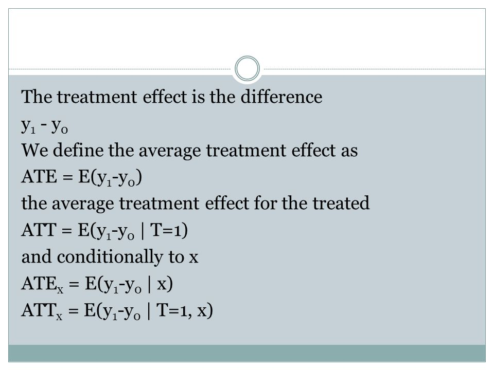 The treatment effect is the difference y 1 - y 0 We define the average treatment effect as ATE = E(y 1 -y 0 ) the average treatment effect for the treated ATT = E(y 1 -y 0 | T=1) and conditionally to x ATE x = E(y 1 -y 0 | x) ATT x = E(y 1 -y 0 | T=1, x)