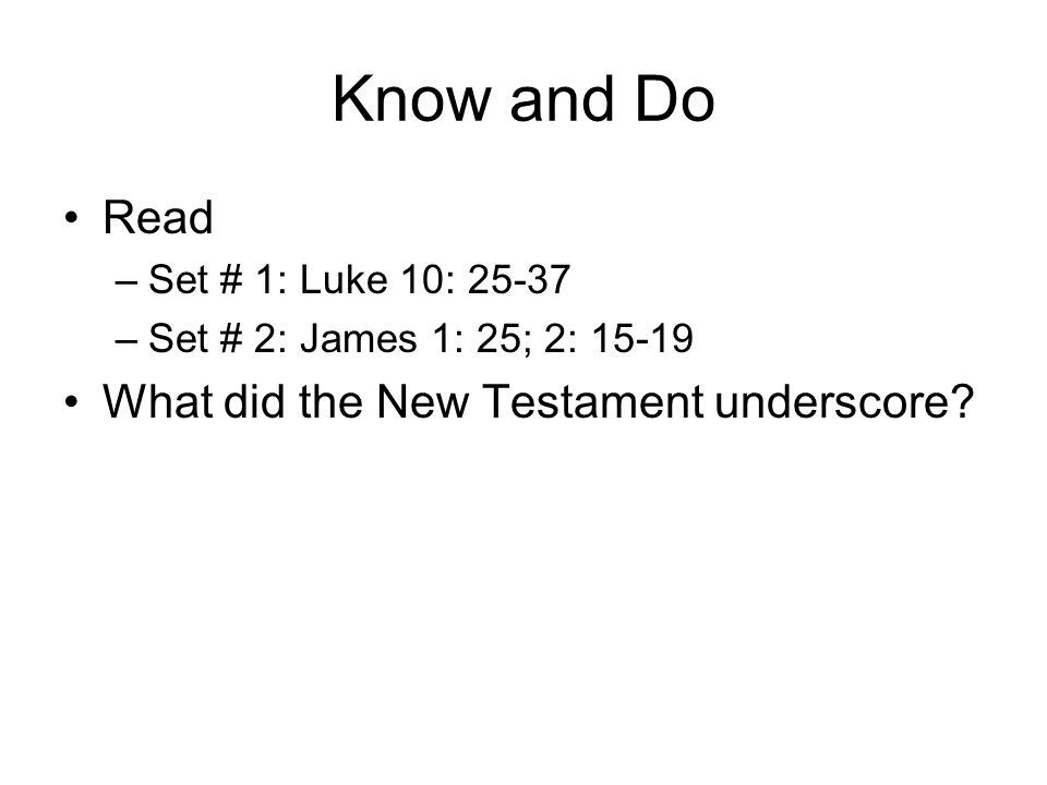 Know and Do Read –Set # 1: Luke 10: 25-37 –Set # 2: James 1: 25; 2: 15-19 What did the New Testament underscore