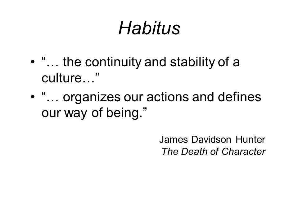 Habitus … the continuity and stability of a culture… … organizes our actions and defines our way of being. James Davidson Hunter The Death of Character