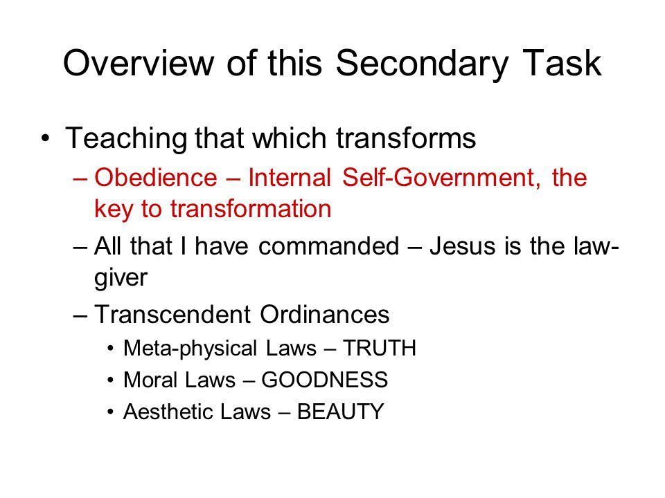 Overview of this Secondary Task Teaching that which transforms –Obedience – Internal Self-Government, the key to transformation –All that I have commanded – Jesus is the law- giver –Transcendent Ordinances Meta-physical Laws – TRUTH Moral Laws – GOODNESS Aesthetic Laws – BEAUTY