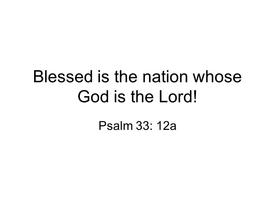 Blessed is the nation whose God is the Lord! Psalm 33: 12a