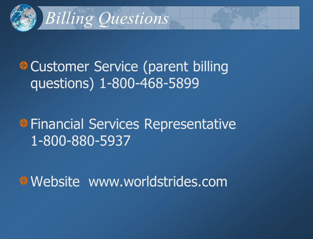 Billing Questions Customer Service (parent billing questions) 1-800-468-5899 Financial Services Representative 1-800-880-5937 Website www.worldstrides.com