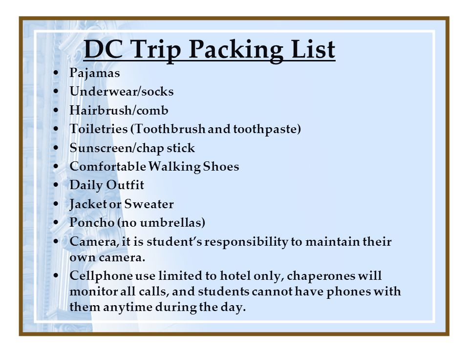 DC Trip Packing List Pajamas Underwear/socks Hairbrush/comb Toiletries (Toothbrush and toothpaste) Sunscreen/chap stick Comfortable Walking Shoes Daily Outfit Jacket or Sweater Poncho (no umbrellas) Camera, it is student's responsibility to maintain their own camera.