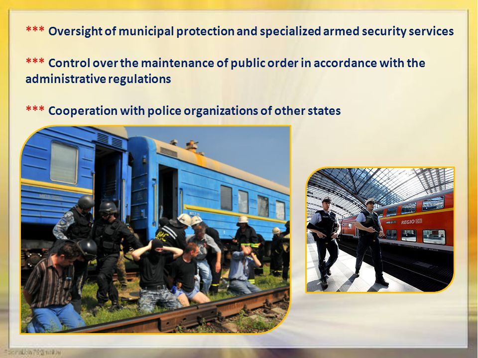 *** Oversight of municipal protection and specialized armed security services *** Control over the maintenance of public order in accordance with the administrative regulations *** Cooperation with police organizations of other states
