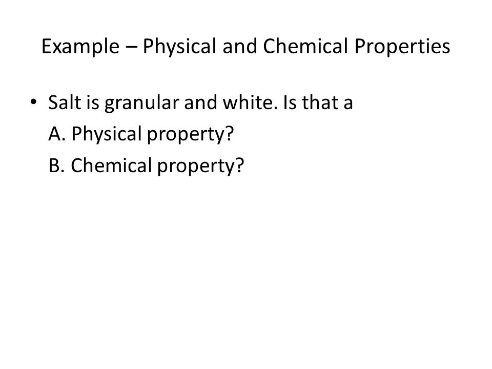 Example – Physical and Chemical Properties Salt is granular and white.