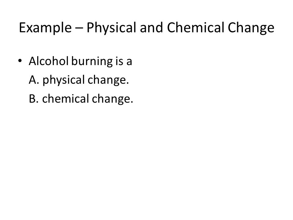 Example – Physical and Chemical Change Alcohol burning is a A. physical change. B. chemical change.