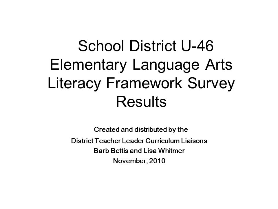 School District U-46 Elementary Language Arts Literacy Framework Survey Results Created and distributed by the District Teacher Leader Curriculum Liaisons Barb Bettis and Lisa Whitmer November, 2010