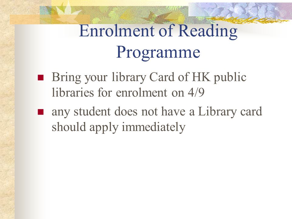 Enrolment of Reading Programme Bring your library Card of HK public libraries for enrolment on 4/9 any student does not have a Library card should apply immediately
