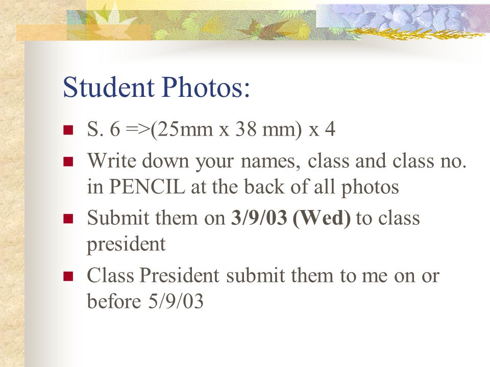 Student Photos: S. 6 =>(25mm x 38 mm) x 4 Write down your names, class and class no.