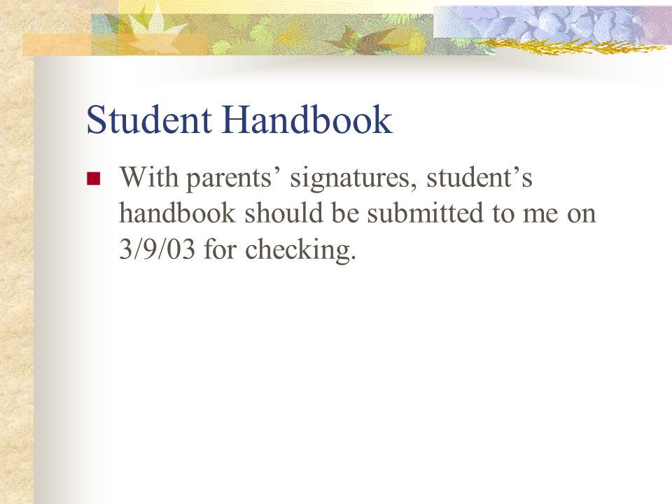 Student Handbook With parents' signatures, student's handbook should be submitted to me on 3/9/03 for checking.