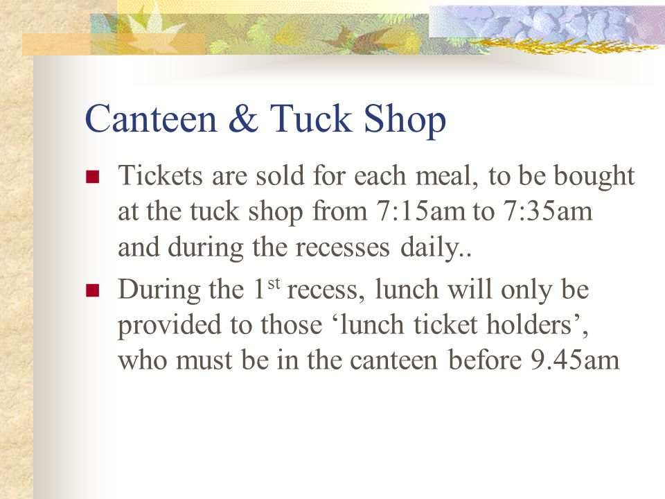 Canteen & Tuck Shop Tickets are sold for each meal, to be bought at the tuck shop from 7:15am to 7:35am and during the recesses daily..
