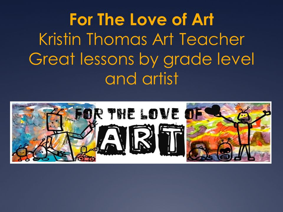 For The Love of Art Kristin Thomas Art Teacher Great lessons by grade level and artist
