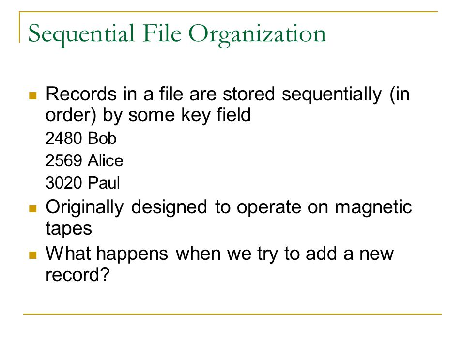 Sequential File Organization Records in a file are stored sequentially (in order) by some key field 2480 Bob 2569 Alice 3020 Paul Originally designed to operate on magnetic tapes What happens when we try to add a new record