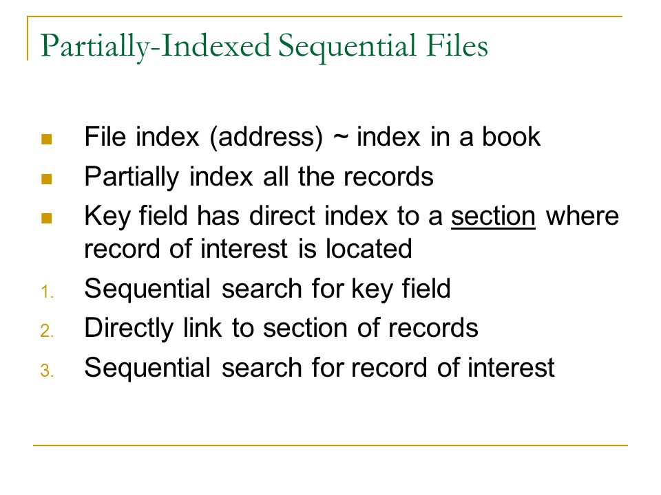 Partially-Indexed Sequential Files File index (address) ~ index in a book Partially index all the records Key field has direct index to a section where record of interest is located 1.