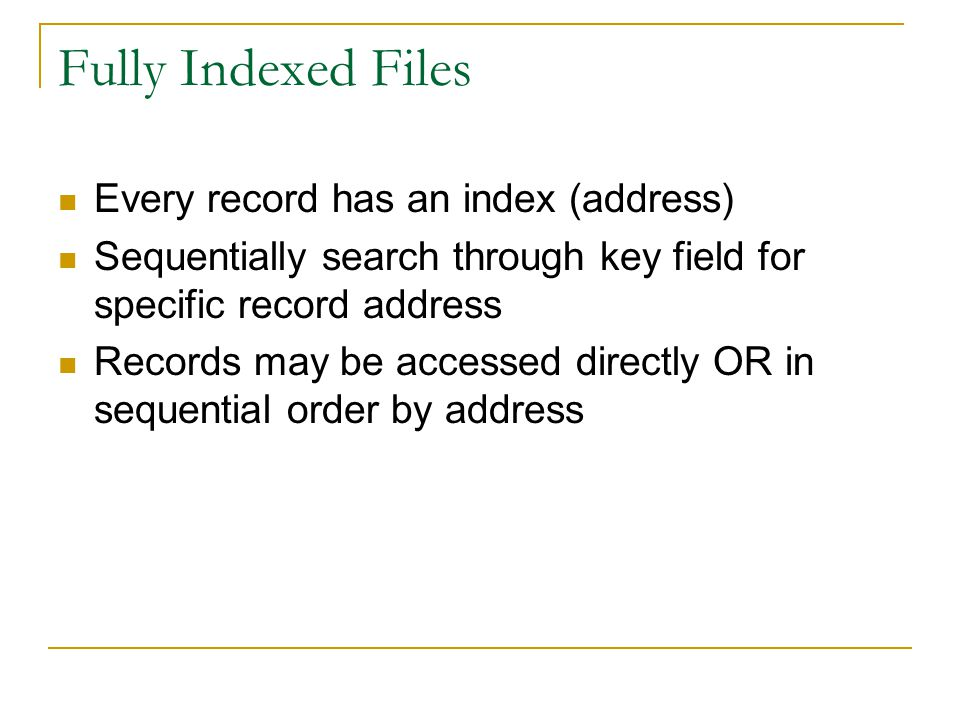 Fully Indexed Files Every record has an index (address) Sequentially search through key field for specific record address Records may be accessed directly OR in sequential order by address