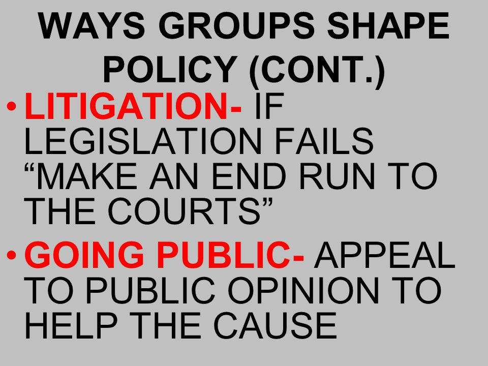 WAYS GROUPS SHAPE POLICY (CONT.) LITIGATION- IF LEGISLATION FAILS MAKE AN END RUN TO THE COURTS GOING PUBLIC- APPEAL TO PUBLIC OPINION TO HELP THE CAUSE