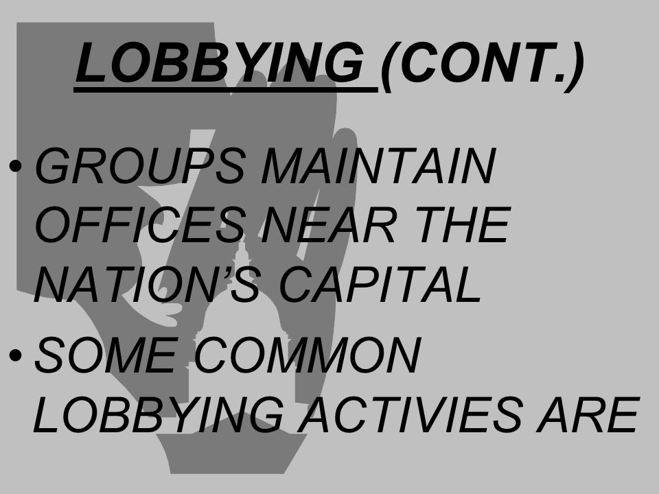 LOBBYING (CONT.) GROUPS MAINTAIN OFFICES NEAR THE NATION'S CAPITAL SOME COMMON LOBBYING ACTIVIES ARE