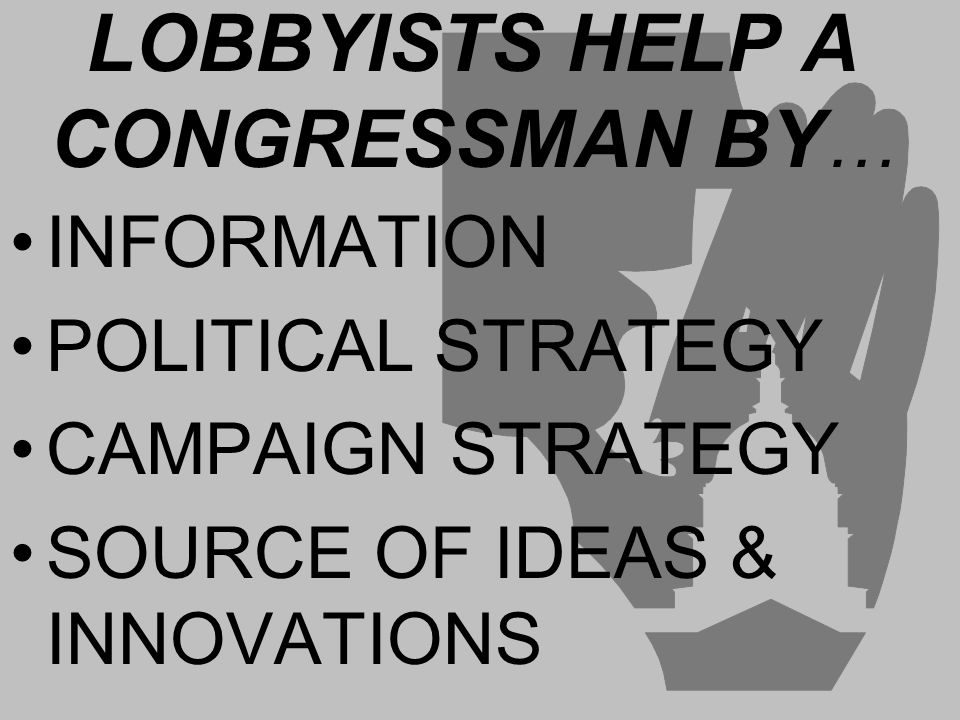 LOBBYISTS HELP A CONGRESSMAN BY … INFORMATION POLITICAL STRATEGY CAMPAIGN STRATEGY SOURCE OF IDEAS & INNOVATIONS