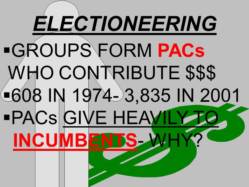 ELECTIONEERING  GROUPS FORM PACs WHO CONTRIBUTE $$$  608 IN 1974- 3,835 IN 2001  PACs GIVE HEAVILY TO INCUMBENTS- WHY