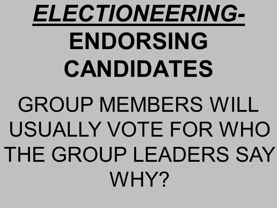 ELECTIONEERING- ENDORSING CANDIDATES GROUP MEMBERS WILL USUALLY VOTE FOR WHO THE GROUP LEADERS SAY WHY