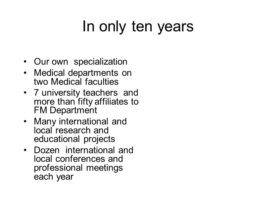 In only ten years Our own specialization Medical departments on two Medical faculties 7 university teachers and more than fifty affiliates to FM Department Many international and local research and educational projects Dozen international and local conferences and professional meetings each year