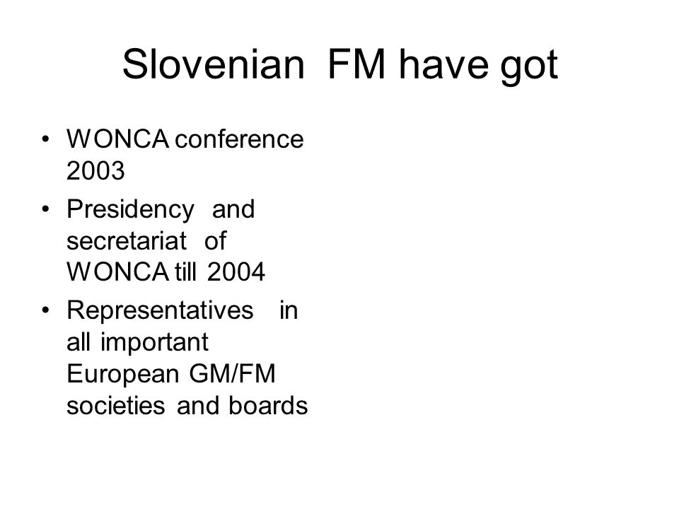 Slovenian FM have got WONCA conference 2003 Presidency and secretariat of WONCA till 2004 Representatives in all important European GM/FM societies and boards