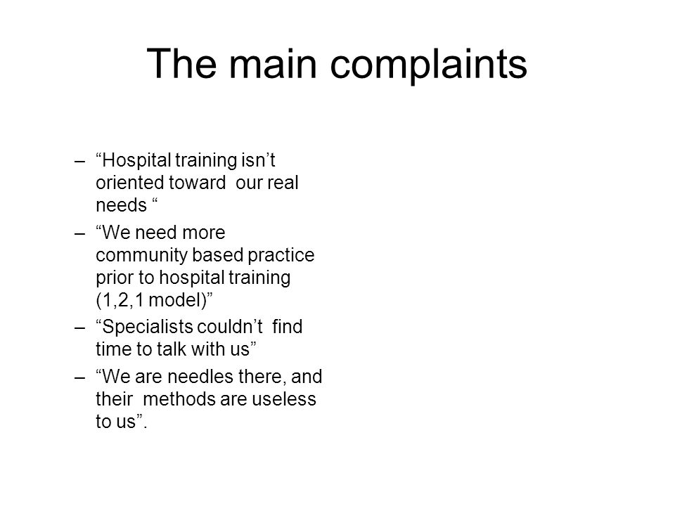 The main complaints – Hospital training isn't oriented toward our real needs – We need more community based practice prior to hospital training (1,2,1 model) – Specialists couldn't find time to talk with us – We are needles there, and their methods are useless to us .