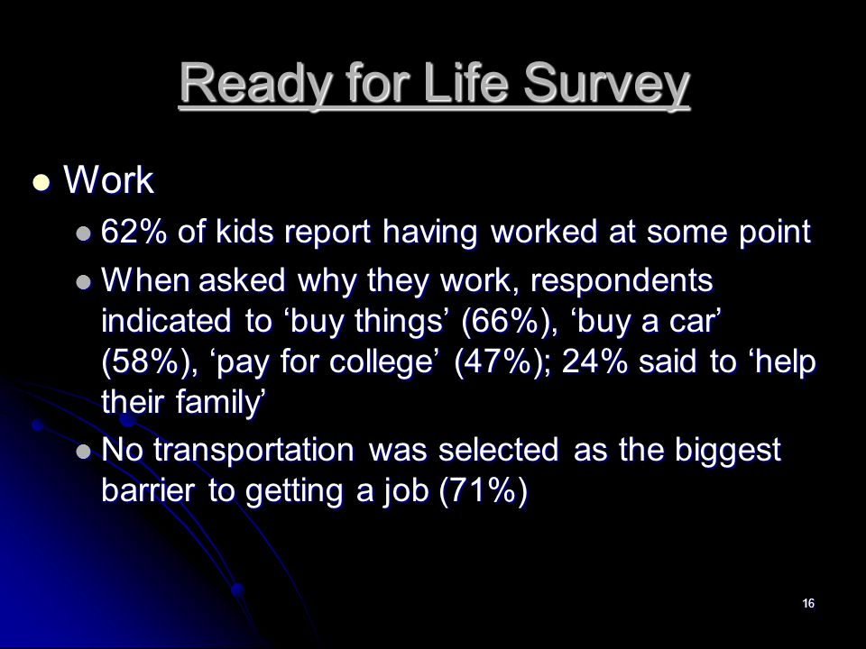 16 Ready for Life Survey Work Work 62% of kids report having worked at some point 62% of kids report having worked at some point When asked why they work, respondents indicated to 'buy things' (66%), 'buy a car' (58%), 'pay for college' (47%); 24% said to 'help their family' When asked why they work, respondents indicated to 'buy things' (66%), 'buy a car' (58%), 'pay for college' (47%); 24% said to 'help their family' No transportation was selected as the biggest barrier to getting a job (71%) No transportation was selected as the biggest barrier to getting a job (71%)
