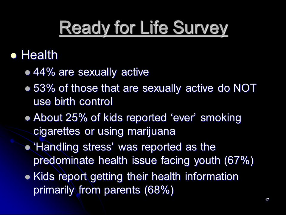 17 Ready for Life Survey Health Health 44% are sexually active 44% are sexually active 53% of those that are sexually active do NOT use birth control 53% of those that are sexually active do NOT use birth control About 25% of kids reported 'ever' smoking cigarettes or using marijuana About 25% of kids reported 'ever' smoking cigarettes or using marijuana 'Handling stress' was reported as the predominate health issue facing youth (67%) 'Handling stress' was reported as the predominate health issue facing youth (67%) Kids report getting their health information primarily from parents (68%) Kids report getting their health information primarily from parents (68%)