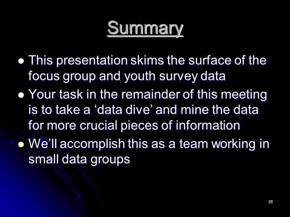 20 Summary This presentation skims the surface of the focus group and youth survey data This presentation skims the surface of the focus group and youth survey data Your task in the remainder of this meeting is to take a 'data dive' and mine the data for more crucial pieces of information Your task in the remainder of this meeting is to take a 'data dive' and mine the data for more crucial pieces of information We'll accomplish this as a team working in small data groups We'll accomplish this as a team working in small data groups