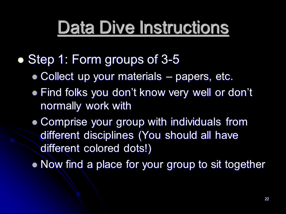 22 Data Dive Instructions Step 1: Form groups of 3-5 Step 1: Form groups of 3-5 Collect up your materials – papers, etc.
