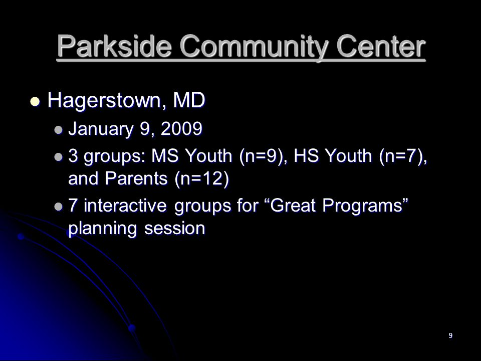 9 Parkside Community Center Hagerstown, MD Hagerstown, MD January 9, 2009 January 9, 2009 3 groups: MS Youth (n=9), HS Youth (n=7), and Parents (n=12) 3 groups: MS Youth (n=9), HS Youth (n=7), and Parents (n=12) 7 interactive groups for Great Programs planning session 7 interactive groups for Great Programs planning session