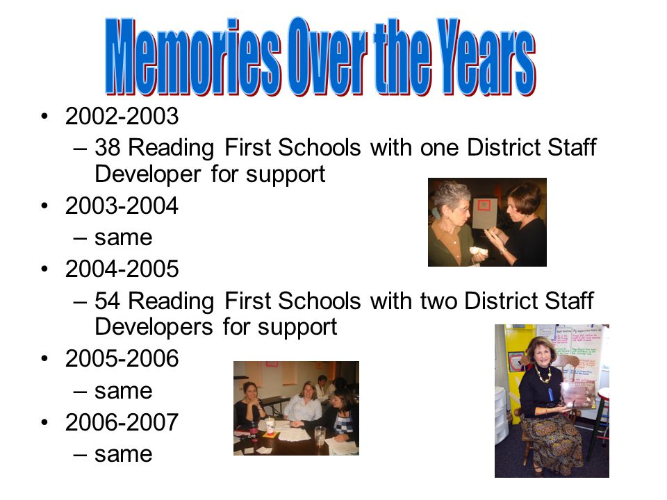 2002-2003 –38 Reading First Schools with one District Staff Developer for support 2003-2004 –same 2004-2005 –54 Reading First Schools with two District Staff Developers for support 2005-2006 –same 2006-2007 –same