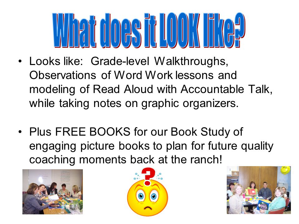 Looks like: Grade-level Walkthroughs, Observations of Word Work lessons and modeling of Read Aloud with Accountable Talk, while taking notes on graphic organizers.