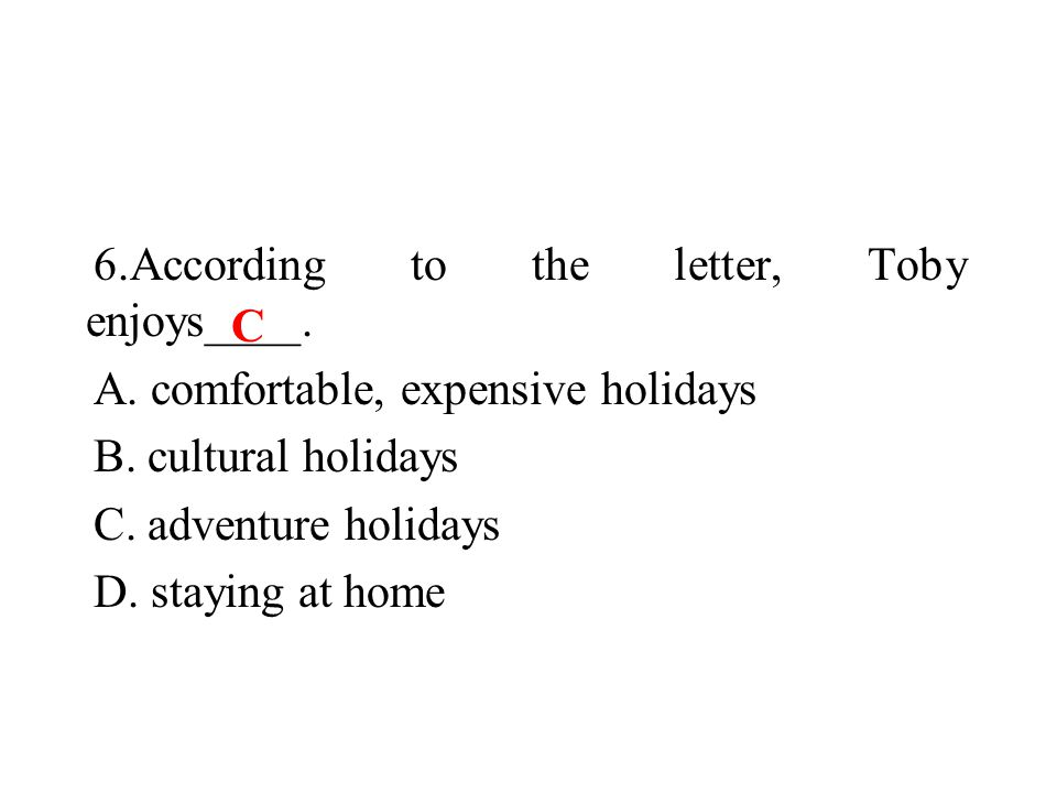 6.According to the letter, Toby enjoys____. A. comfortable, expensive holidays B.