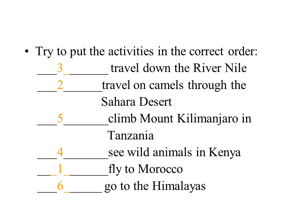 Try to put the activities in the correct order: ___3_______ travel down the River Nile ___2______travel on camels through the Sahara Desert ___5_______climb Mount Kilimanjaro in Tanzania ___4_______see wild animals in Kenya ___1_______fly to Morocco ___6______ go to the Himalayas