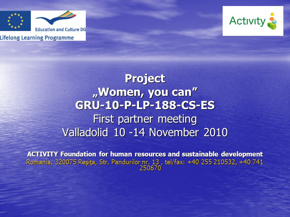"Project ""Women, you can GRU-10-P-LP-188-CS-ES First partner meeting Valladolid 10 -14 November 2010 ACTIVITY Foundation for human resources and sustainable development Romania, 320075 Reşiţa, Str."