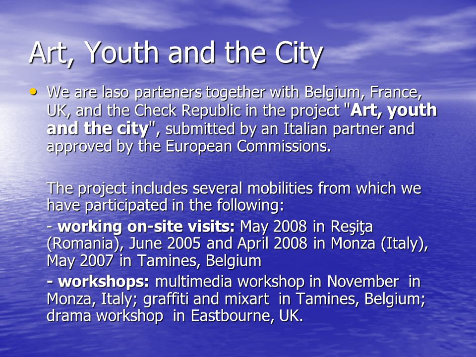 Art, Youth and the City We are laso parteners together with Belgium, France, UK, and the Check Republic in the project Art, youth and the city , submitted by an Italian partner and approved by the European Commissions.