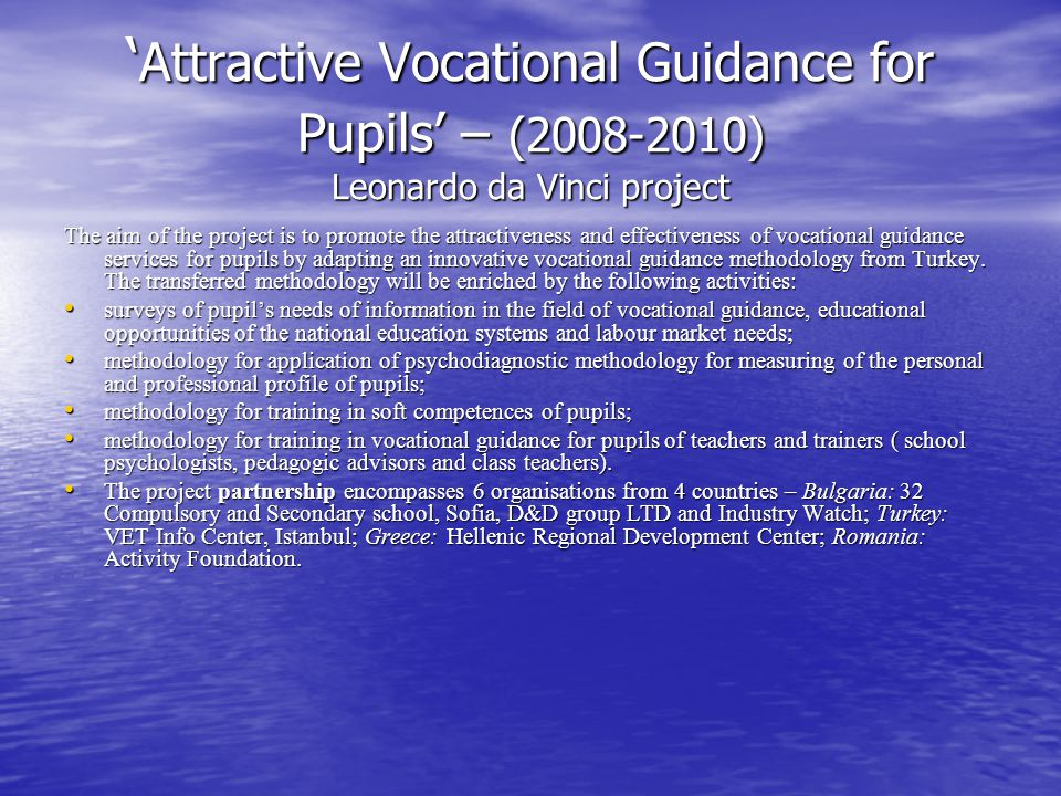 ' Attractive Vocational Guidance for Pupils' – (2008-2010) Leonardo da Vinci project The aim of the project is to promote the attractiveness and effectiveness of vocational guidance services for pupils by adapting an innovative vocational guidance methodology from Turkey.