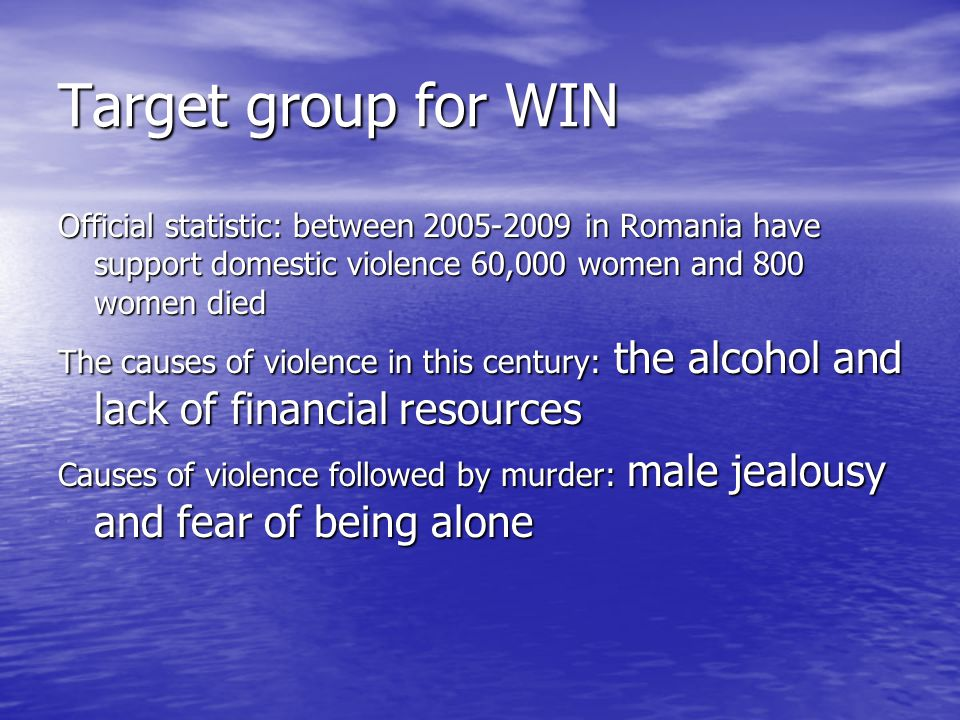 Target group for WIN Official statistic: between 2005-2009 in Romania have support domestic violence 60,000 women and 800 women died The causes of violence in this century: the alcohol and lack of financial resources Causes of violence followed by murder: male jealousy and fear of being alone