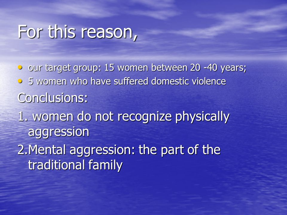 For this reason, our target group: 15 women between 20 -40 years; our target group: 15 women between 20 -40 years; 5 women who have suffered domestic violence 5 women who have suffered domestic violenceConclusions: 1.
