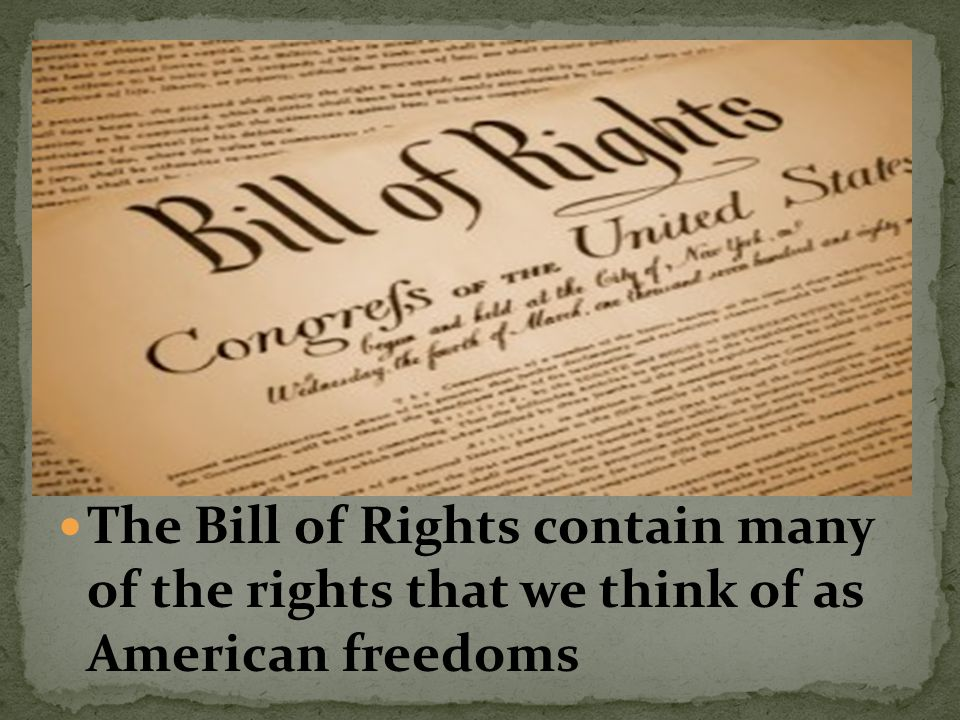 The Bill of Rights contain many of the rights that we think of as American freedoms