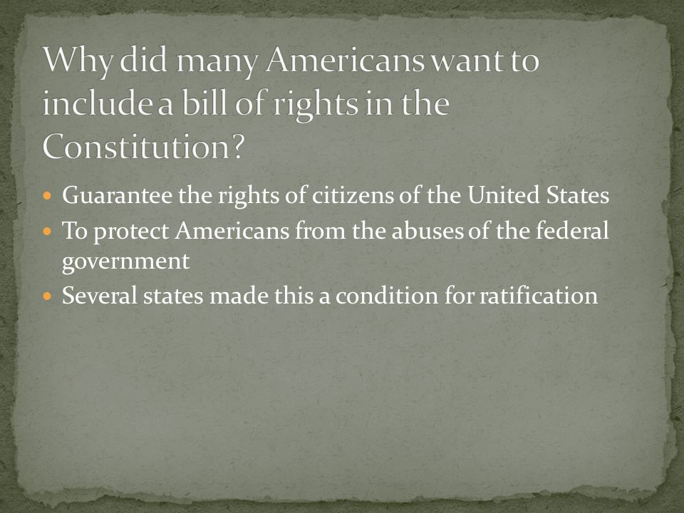 Guarantee the rights of citizens of the United States To protect Americans from the abuses of the federal government Several states made this a condition for ratification