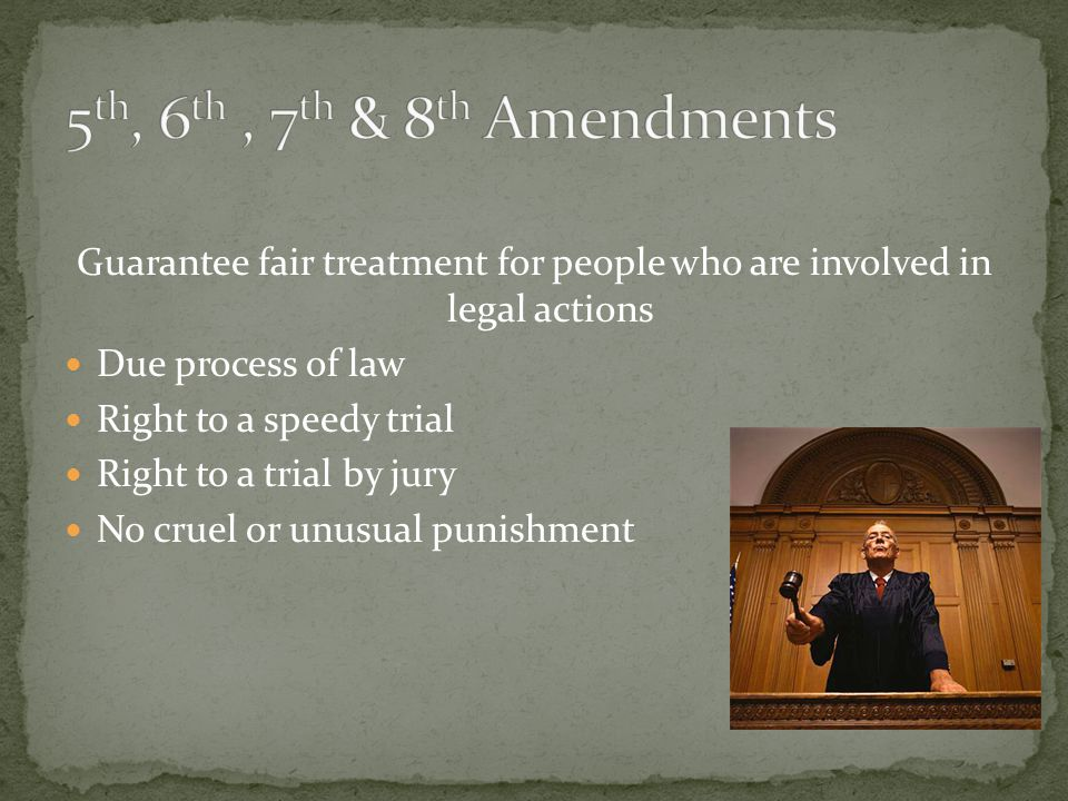 Guarantee fair treatment for people who are involved in legal actions Due process of law Right to a speedy trial Right to a trial by jury No cruel or unusual punishment