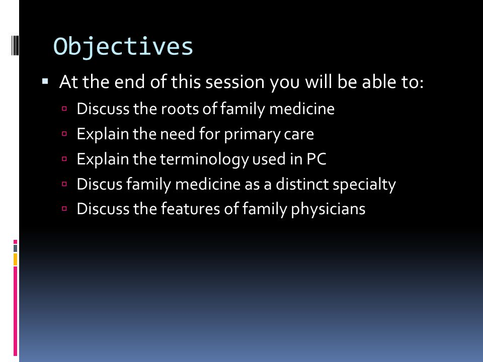 Objectives  At the end of this session you will be able to:  Discuss the roots of family medicine  Explain the need for primary care  Explain the terminology used in PC  Discus family medicine as a distinct specialty  Discuss the features of family physicians